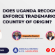 DOES UGANDA RECOGNISE AND ENFORCE TRADEMARKS FROM COUNTRY OF ORIGIN?