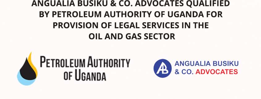 ANGUALIA BUSIKU CO. ADVOCATES QUALIFIED BY PETROLEUM AUTHORITY OF UGANDA FOR PROVISION OF LEGAL SERVICES IN THE OIL AND GAS SECTOR - ANGUALIA BUSIKU & CO. ADVOCATES QUALIFIED BY PETROLEUM AUTHORITY OF UGANDA FOR PROVISION OF LEGAL SERVICES IN THE OIL AND GAS SECTOR - Angualia Busiku & Co. Advocates